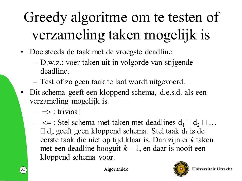 Algoritmiek35 Greedy algoritme om te testen of verzameling taken mogelijk is Doe steeds de taak met de vroegste deadline. –D.w.z.: voer taken uit in v