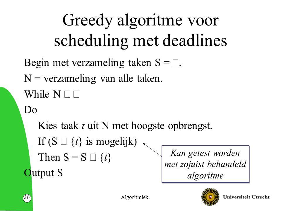 Algoritmiek36 Greedy algoritme voor scheduling met deadlines Begin met verzameling taken S = . N = verzameling van alle taken. While N  Do Kies ta