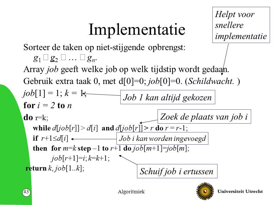 Algoritmiek43 Implementatie Sorteer de taken op niet-stijgende opbrengst: g 1  g 2  …  g n. Array job geeft welke job op welk tijdstip wordt gedaan
