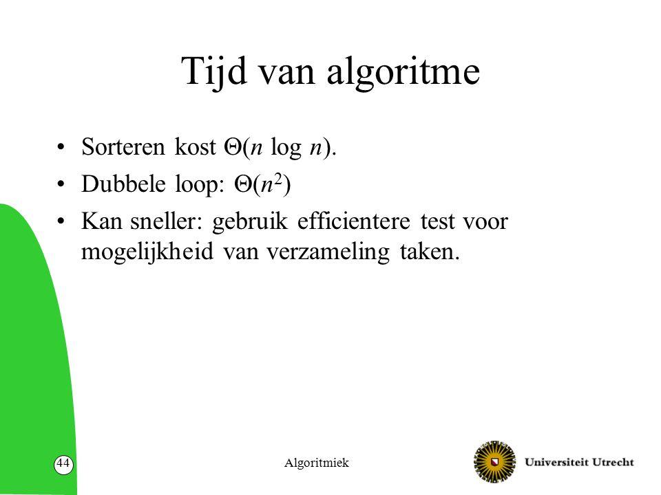Algoritmiek44 Tijd van algoritme Sorteren kost  (n log n). Dubbele loop:  (n 2 ) Kan sneller: gebruik efficientere test voor mogelijkheid van verzam