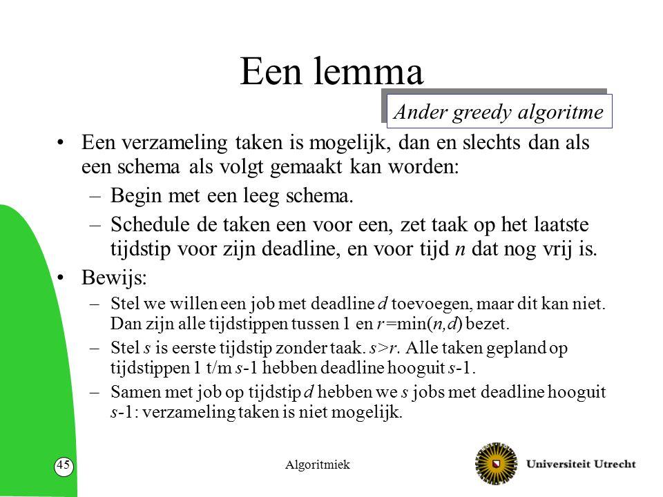 Algoritmiek45 Een lemma Een verzameling taken is mogelijk, dan en slechts dan als een schema als volgt gemaakt kan worden: –Begin met een leeg schema.