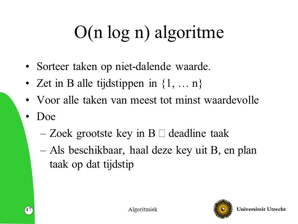 Algoritmiek47 O(n log n) algoritme Sorteer taken op niet-dalende waarde. Zet in B alle tijdstippen in {1, … n} Voor alle taken van meest tot minst waa