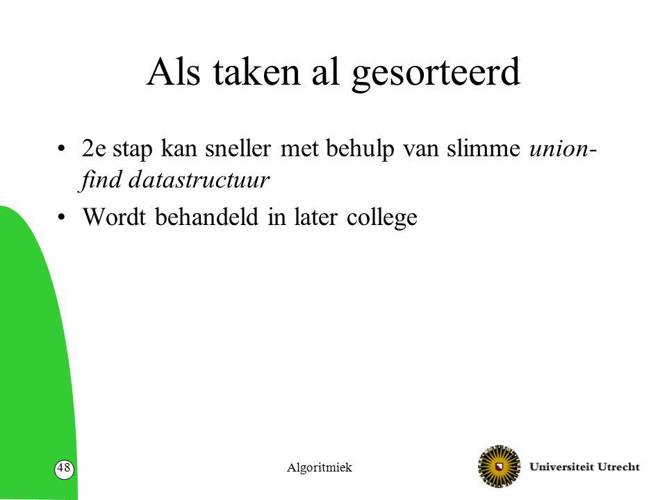 Algoritmiek48 Als taken al gesorteerd 2e stap kan sneller met behulp van slimme union- find datastructuur Wordt behandeld in later college