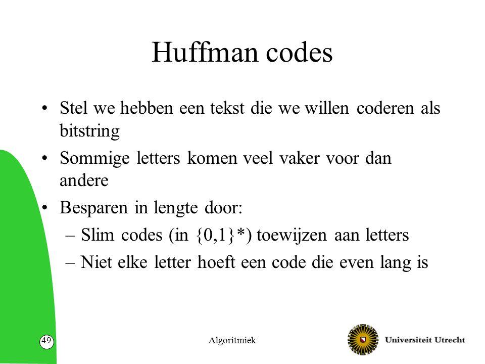 Huffman codes Stel we hebben een tekst die we willen coderen als bitstring Sommige letters komen veel vaker voor dan andere Besparen in lengte door: –