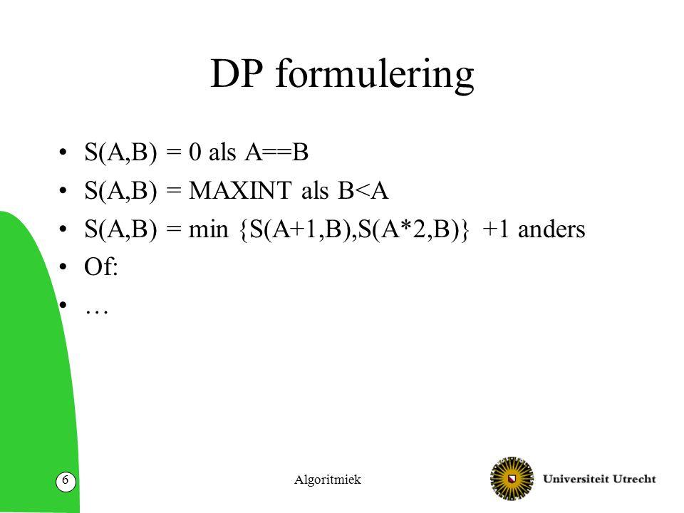 DP formulering S(A,B) = 0 als A==B S(A,B) = MAXINT als B<A S(A,B) = min {S(A+1,B),S(A*2,B)} +1 anders Of: … Algoritmiek6