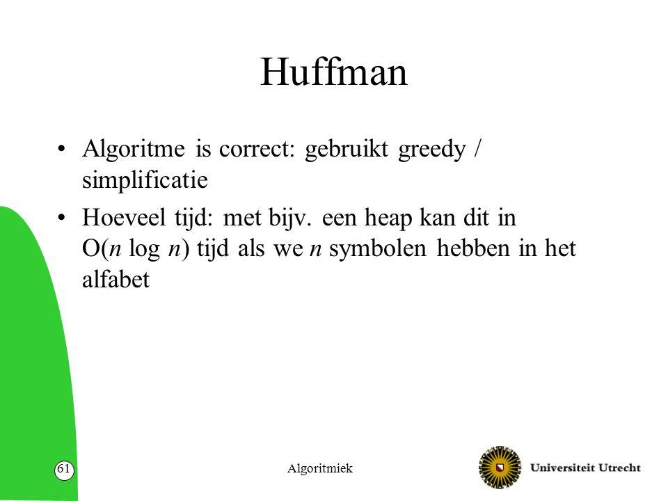 Huffman Algoritme is correct: gebruikt greedy / simplificatie Hoeveel tijd: met bijv. een heap kan dit in O(n log n) tijd als we n symbolen hebben in