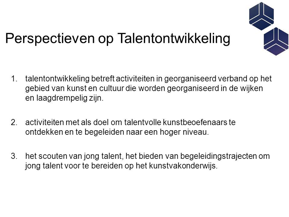 Perspectieven op Talentontwikkeling 1.talentontwikkeling betreft activiteiten in georganiseerd verband op het gebied van kunst en cultuur die worden georganiseerd in de wijken en laagdrempelig zijn.