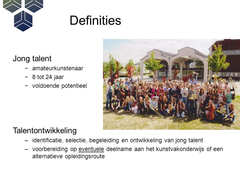 Definities Jong talent −amateurkunstenaar −8 tot 24 jaar −voldoende potentieel Talentontwikkeling –identificatie, selectie, begeleiding en ontwikkeling van jong talent –voorbereiding op eventuele deelname aan het kunstvakonderwijs of een alternatieve opleidingsroute