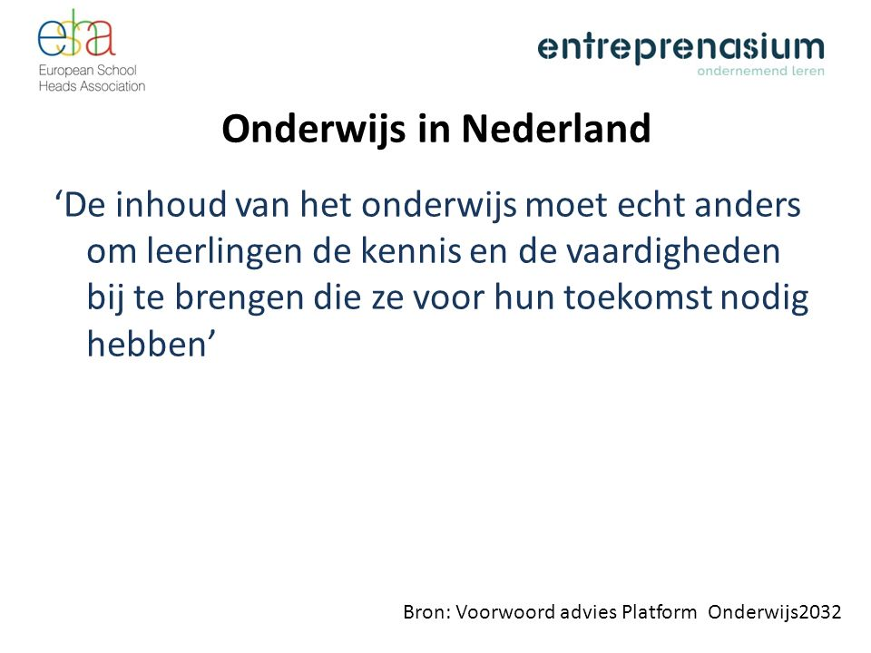 Onderwijs in Nederland 'De inhoud van het onderwijs moet echt anders om leerlingen de kennis en de vaardigheden bij te brengen die ze voor hun toekomst nodig hebben' Bron: Voorwoord advies Platform Onderwijs2032