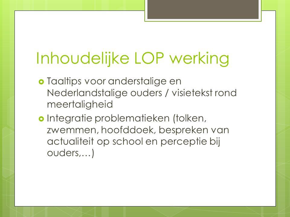 Inhoudelijke LOP werking  Taaltips voor anderstalige en Nederlandstalige ouders / visietekst rond meertaligheid  Integratie problematieken (tolken, zwemmen, hoofddoek, bespreken van actualiteit op school en perceptie bij ouders,…)