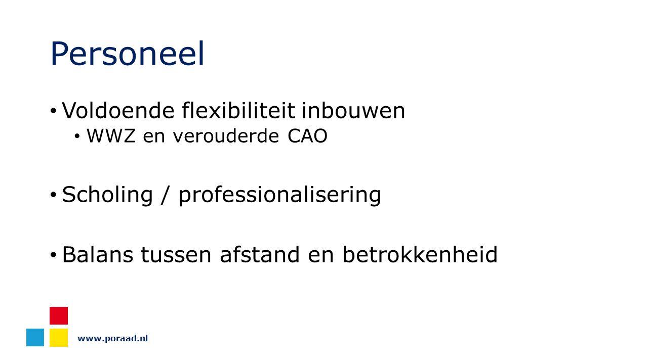 www.poraad.nl Personeel Voldoende flexibiliteit inbouwen WWZ en verouderde CAO Scholing / professionalisering Balans tussen afstand en betrokkenheid