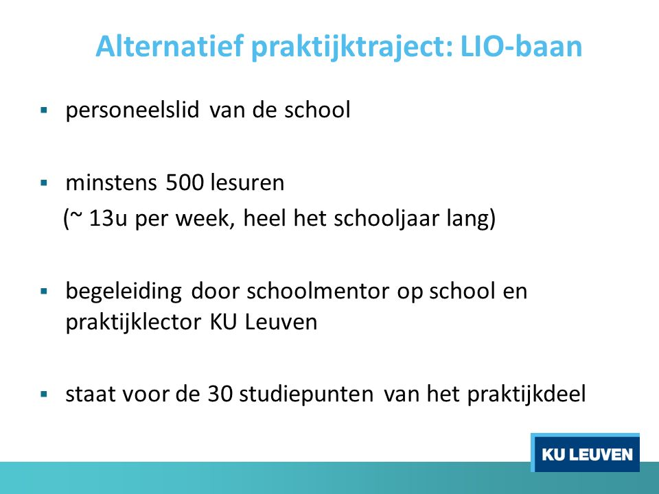  personeelslid van de school  minstens 500 lesuren (~ 13u per week, heel het schooljaar lang)  begeleiding door schoolmentor op school en praktijklector KU Leuven  staat voor de 30 studiepunten van het praktijkdeel Alternatief praktijktraject: LIO-baan