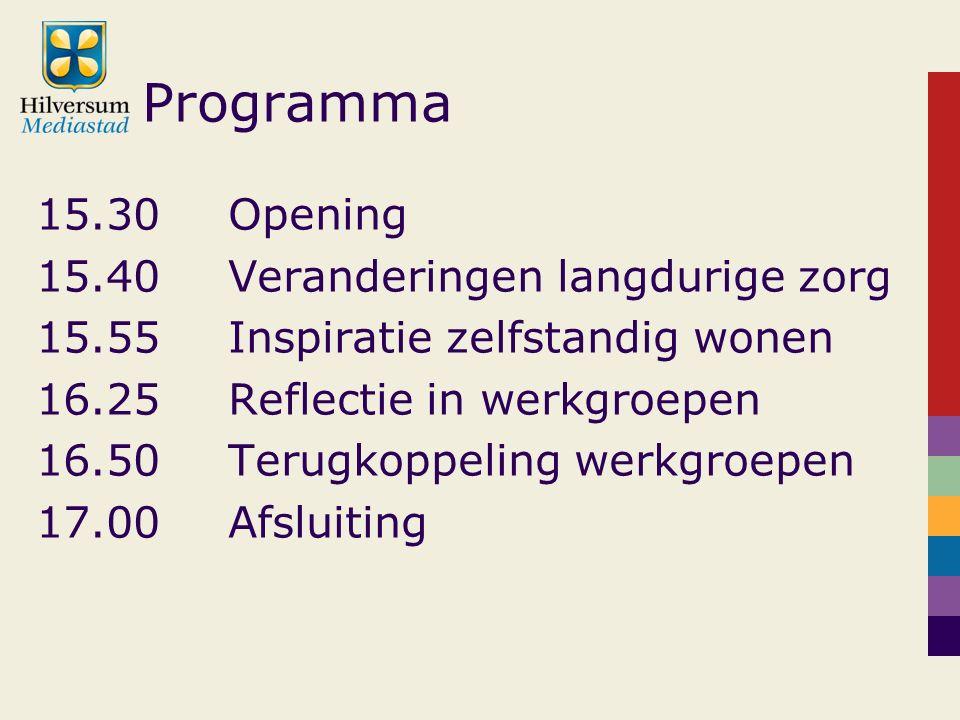 Programma 15.30Opening 15.40Veranderingen langdurige zorg 15.55Inspiratie zelfstandig wonen 16.25Reflectie in werkgroepen 16.50Terugkoppeling werkgroepen 17.00Afsluiting