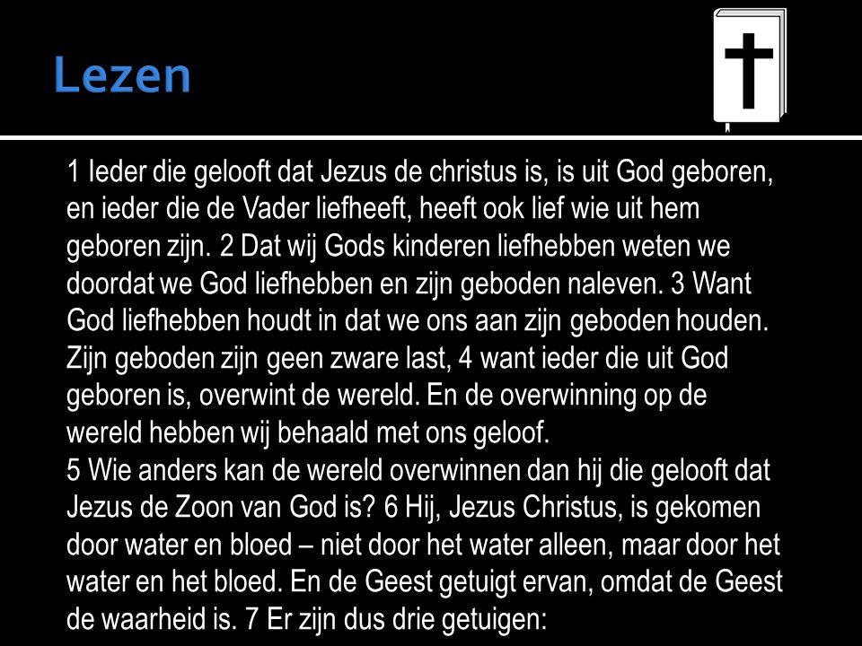 1 Ieder die gelooft dat Jezus de christus is, is uit God geboren, en ieder die de Vader liefheeft, heeft ook lief wie uit hem geboren zijn.