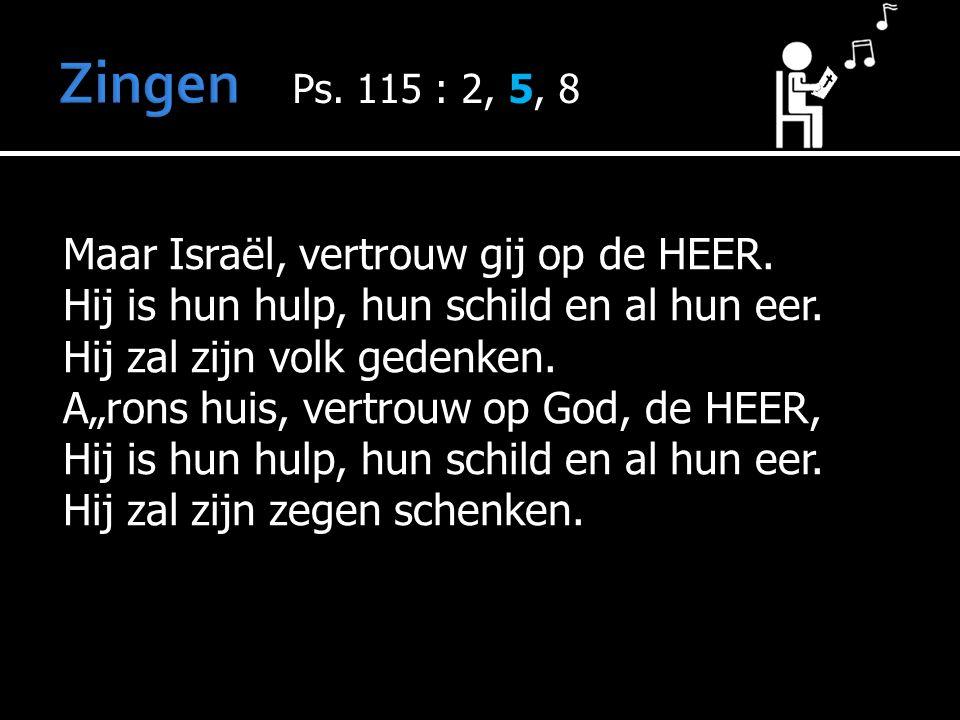 Maar Israël, vertrouw gij op de HEER. Hij is hun hulp, hun schild en al hun eer.