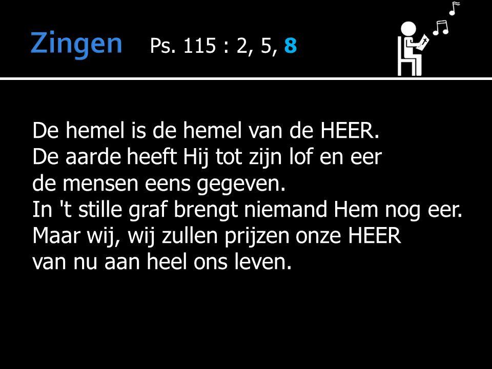 De hemel is de hemel van de HEER. De aarde heeft Hij tot zijn lof en eer de mensen eens gegeven.