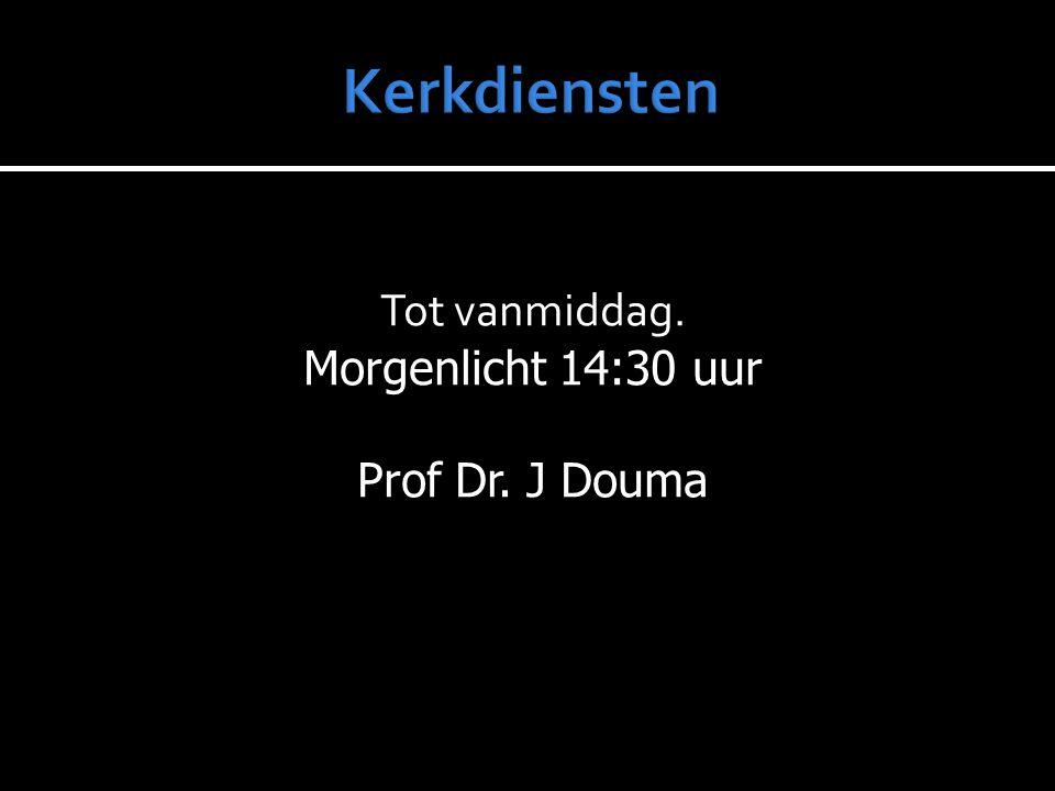 Tot vanmiddag. Morgenlicht 14:30 uur Prof Dr. J Douma