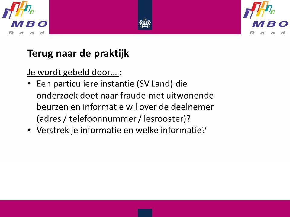 Terug naar de praktijk Je wordt gebeld door… : Een particuliere instantie (SV Land) die onderzoek doet naar fraude met uitwonende beurzen en informatie wil over de deelnemer (adres / telefoonnummer / lesrooster).