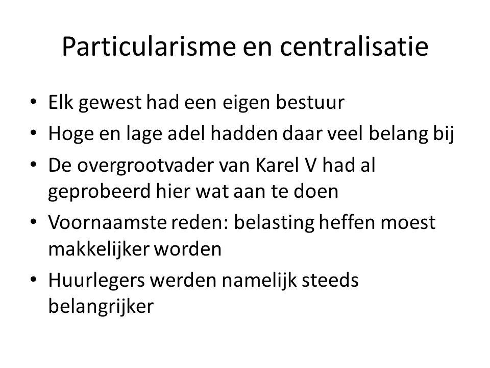 Particularisme en centralisatie Elk gewest had een eigen bestuur Hoge en lage adel hadden daar veel belang bij De overgrootvader van Karel V had al geprobeerd hier wat aan te doen Voornaamste reden: belasting heffen moest makkelijker worden Huurlegers werden namelijk steeds belangrijker