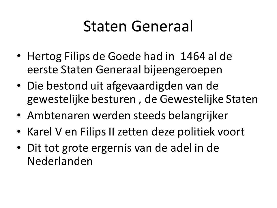 Staten Generaal Hertog Filips de Goede had in 1464 al de eerste Staten Generaal bijeengeroepen Die bestond uit afgevaardigden van de gewestelijke besturen, de Gewestelijke Staten Ambtenaren werden steeds belangrijker Karel V en Filips II zetten deze politiek voort Dit tot grote ergernis van de adel in de Nederlanden