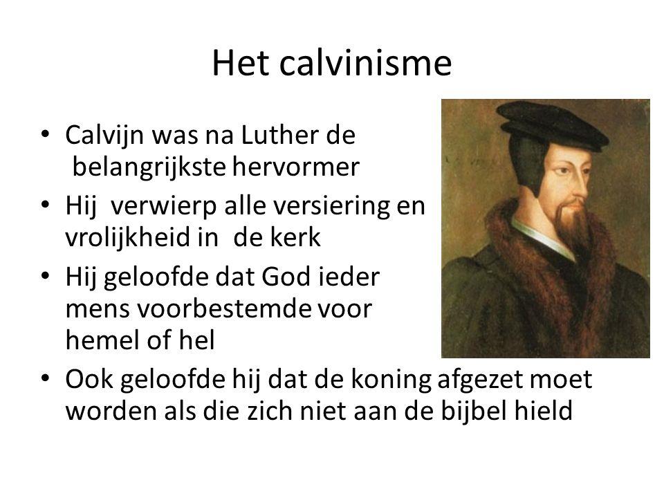 Het calvinisme Calvijn was na Luther de belangrijkste hervormer Hij verwierp alle versiering en vrolijkheid in de kerk Hij geloofde dat God ieder mens voorbestemde voor hemel of hel Ook geloofde hij dat de koning afgezet moet worden als die zich niet aan de bijbel hield