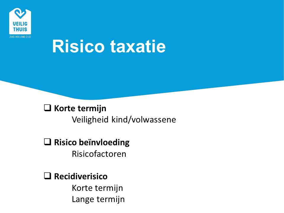 Risico taxatie  Korte termijn Veiligheid kind/volwassene  Risico beïnvloeding Risicofactoren  Recidiverisico Korte termijn Lange termijn