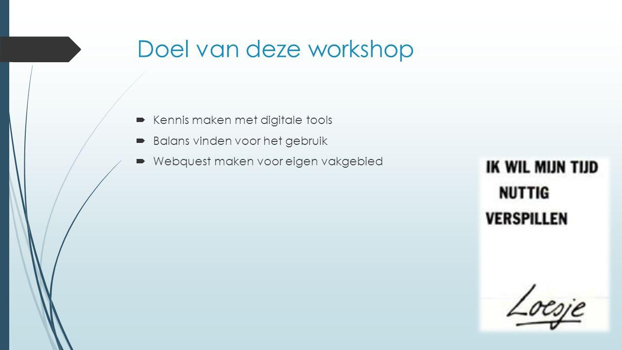 Doel van deze workshop  Kennis maken met digitale tools  Balans vinden voor het gebruik  Webquest maken voor eigen vakgebied