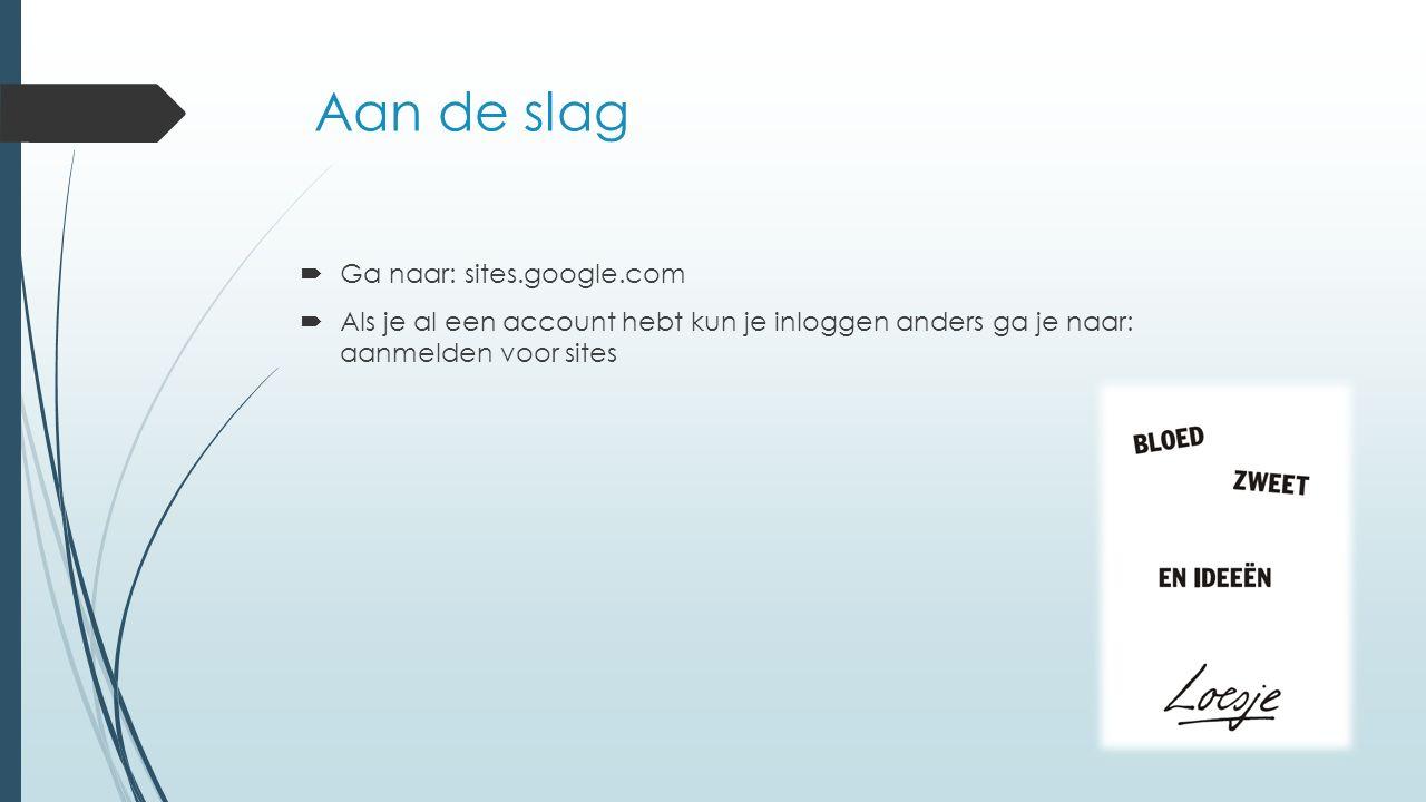 Aan de slag  Ga naar: sites.google.com  Als je al een account hebt kun je inloggen anders ga je naar: aanmelden voor sites