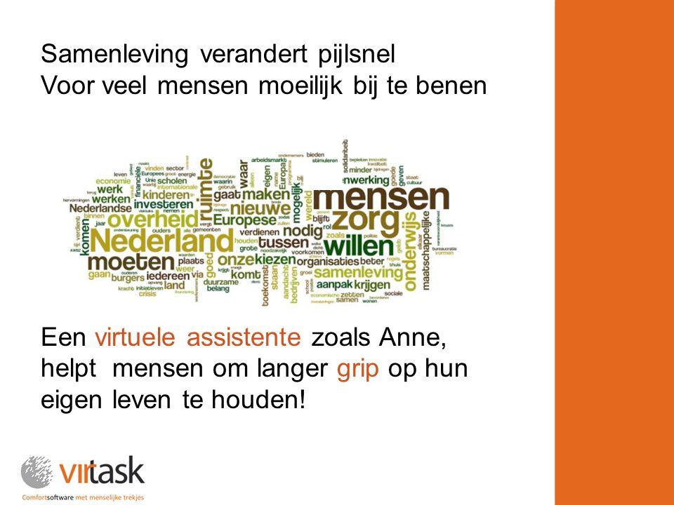 Samenleving verandert pijlsnel Voor veel mensen moeilijk bij te benen Een virtuele assistente zoals Anne, helpt mensen om langer grip op hun eigen leven te houden!