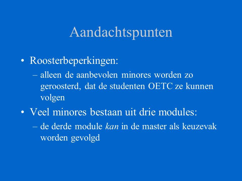 Aandachtspunten Roosterbeperkingen: –alleen de aanbevolen minores worden zo geroosterd, dat de studenten OETC ze kunnen volgen Veel minores bestaan uit drie modules: –de derde module kan in de master als keuzevak worden gevolgd