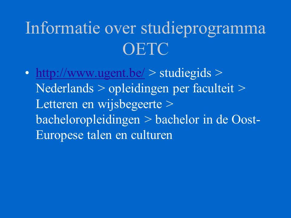 Informatie over studieprogramma OETC http://www.ugent.be/ > studiegids > Nederlands > opleidingen per faculteit > Letteren en wijsbegeerte > bacheloropleidingen > bachelor in de Oost- Europese talen en culturenhttp://www.ugent.be/