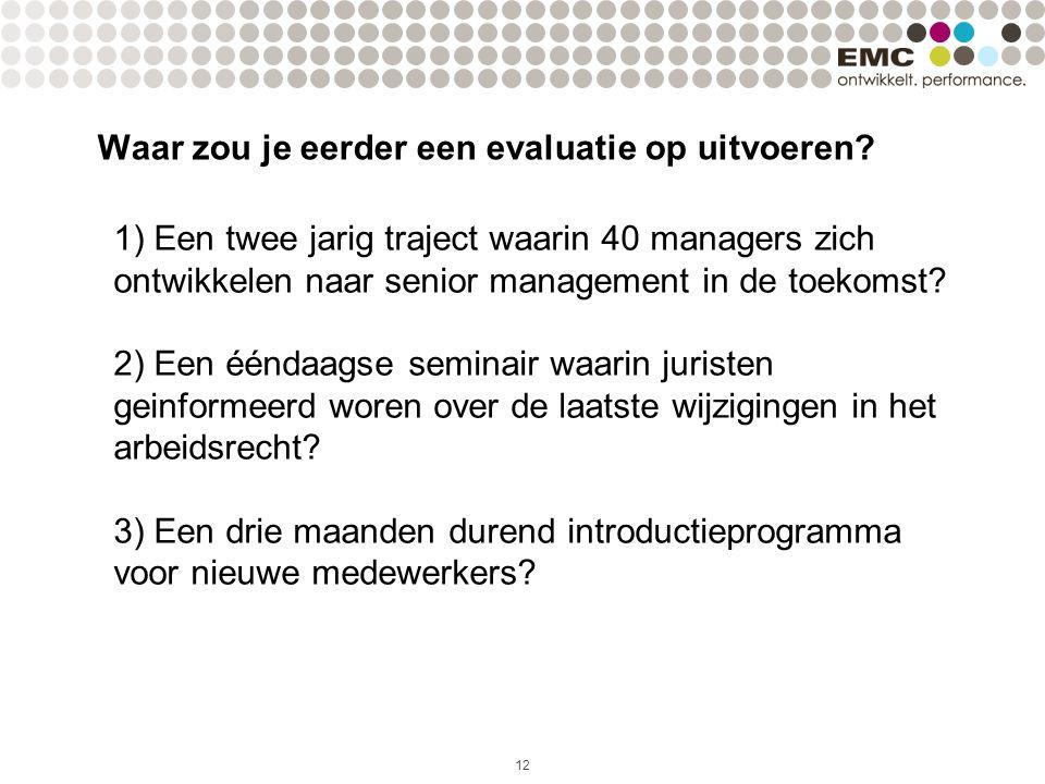 Waar zou je eerder een evaluatie op uitvoeren? 12 1) Een twee jarig traject waarin 40 managers zich ontwikkelen naar senior management in de toekomst?