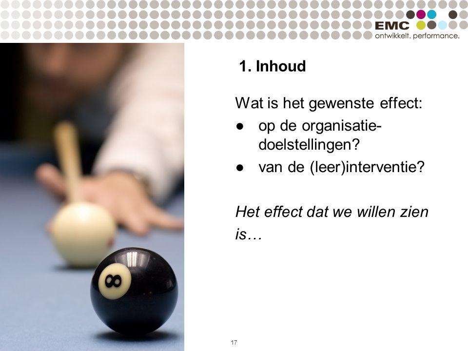 17 1. Inhoud Wat is het gewenste effect: ●op de organisatie- doelstellingen? ●van de (leer)interventie? Het effect dat we willen zien is…