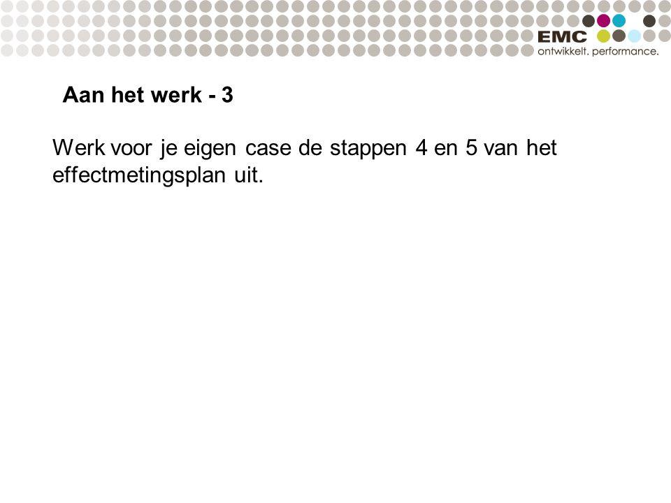 Aan het werk - 3 Werk voor je eigen case de stappen 4 en 5 van het effectmetingsplan uit.