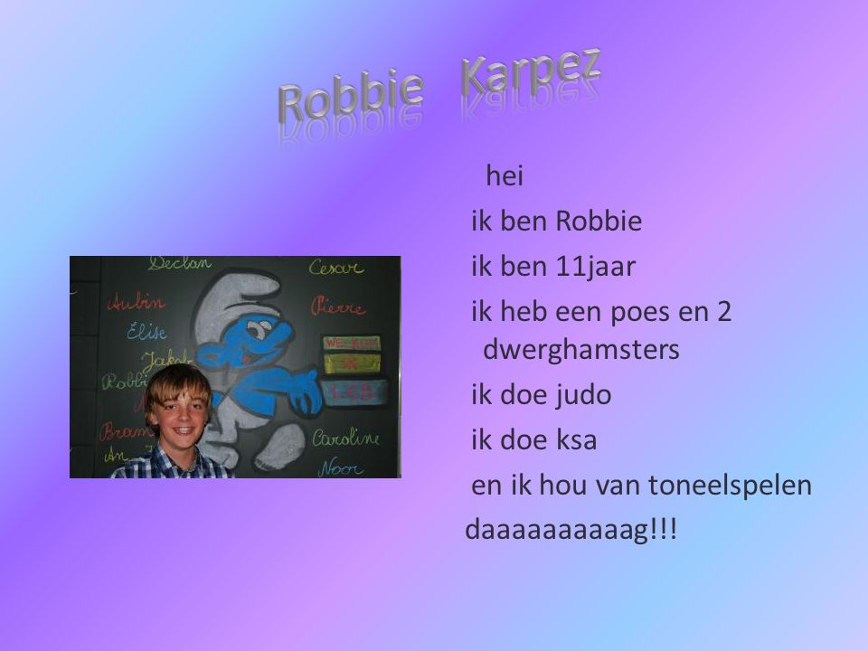 hei ik ben Robbie ik ben 11jaar ik heb een poes en 2 dwerghamsters ik doe judo ik doe ksa en ik hou van toneelspelen daaaaaaaaaag!!!