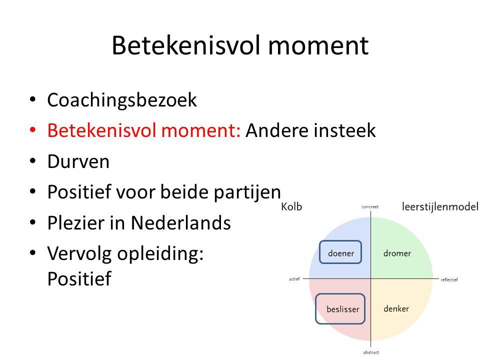 Betekenisvol moment Coachingsbezoek Betekenisvol moment: Andere insteek Durven Positief voor beide partijen Plezier in Nederlands Vervolg opleiding: Positief