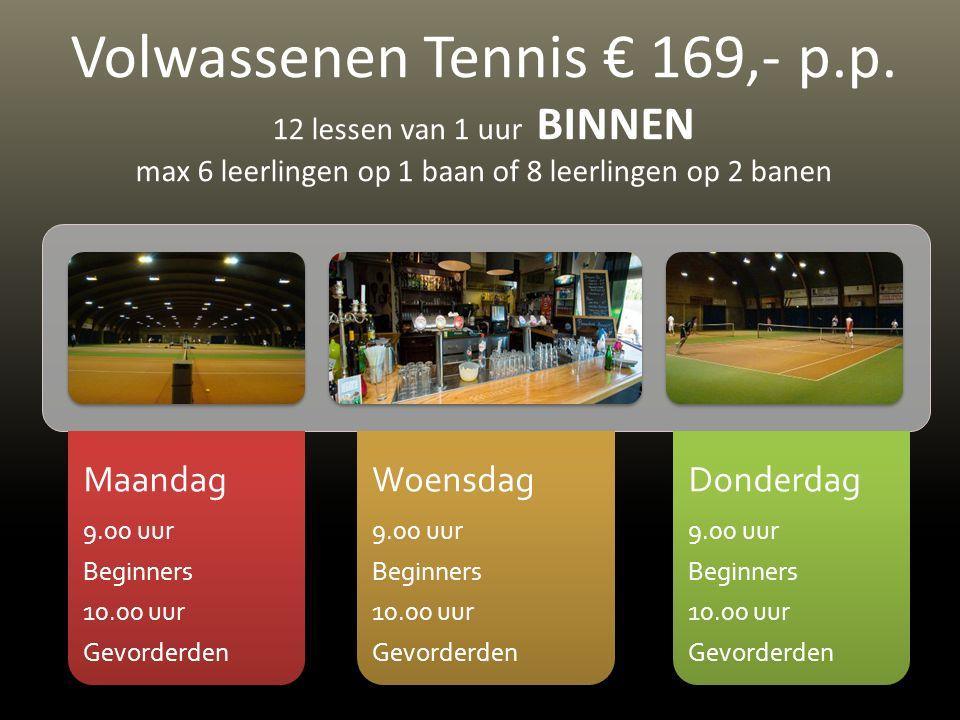 Maandag 9.00 uur Beginners 10.00 uur Gevorderden Woensdag 9.00 uur Beginners 10.00 uur Gevorderden Donderdag 9.00 uur Beginners 10.00 uur Gevorderden Volwassenen Tennis € 169,- p.p.