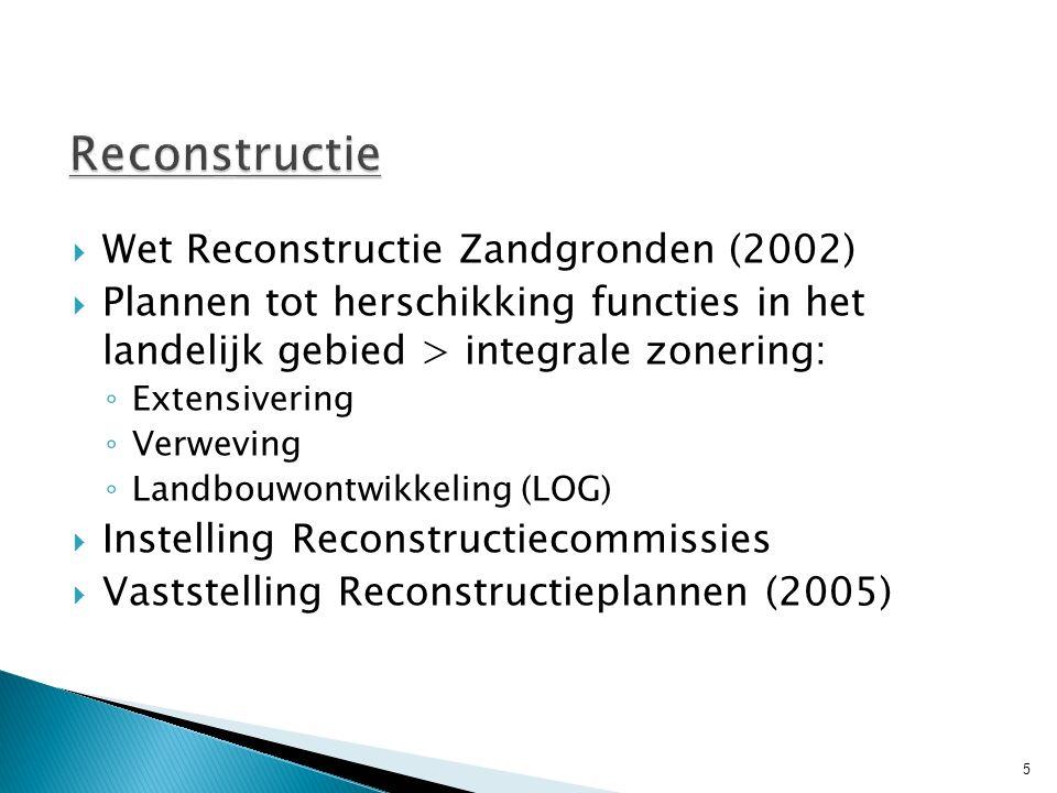  Wet Reconstructie Zandgronden (2002)  Plannen tot herschikking functies in het landelijk gebied > integrale zonering: ◦ Extensivering ◦ Verweving ◦ Landbouwontwikkeling (LOG)  Instelling Reconstructiecommissies  Vaststelling Reconstructieplannen (2005) 5
