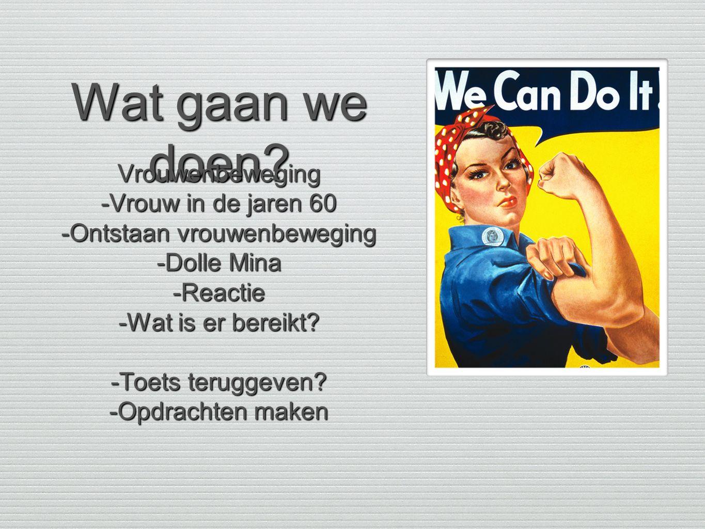 Wat gaan we doen? Vrouwenbeweging -Vrouw in de jaren 60 -Ontstaan vrouwenbeweging -Dolle Mina -Reactie -Wat is er bereikt? -Toets teruggeven? -Opdrach