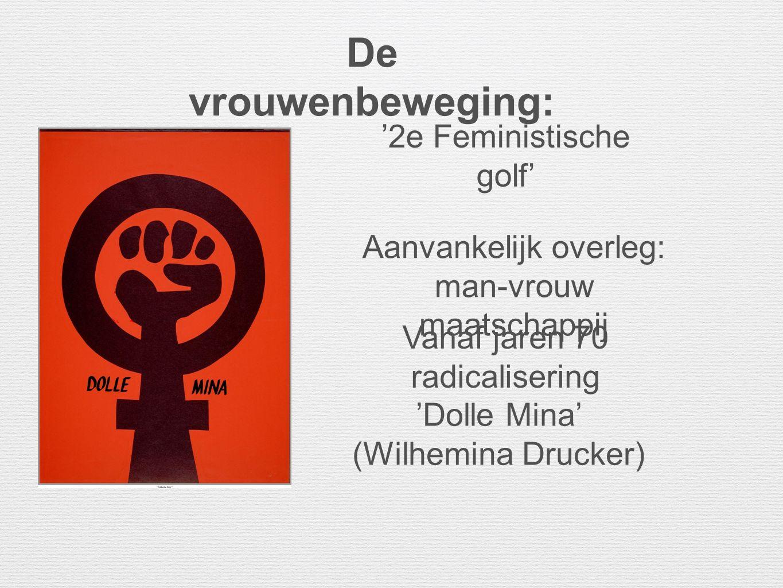De vrouwenbeweging: Aanvankelijk overleg: man-vrouw maatschappij Vanaf jaren 70 radicalisering 'Dolle Mina' (Wilhemina Drucker) '2e Feministische golf