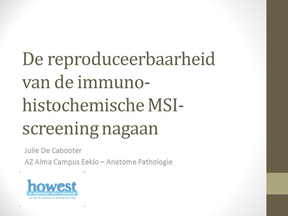 De reproduceerbaarheid van de immuno- histochemische MSI- screening nagaan Julie De Cabooter AZ Alma Campus Eeklo – Anatome Pathologie