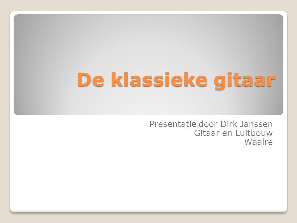 De klassieke gitaar Presentatie door Dirk Janssen Gitaar en Luitbouw Waalre