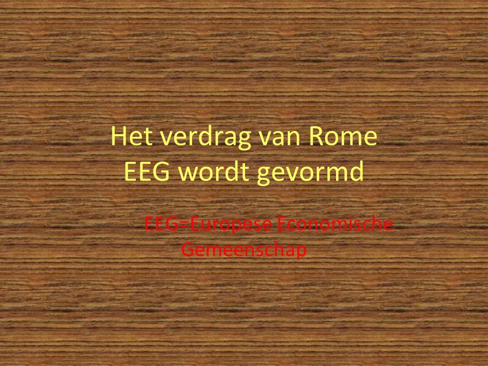 Het verdrag van Rome EEG wordt gevormd EEG=Europese Economische Gemeenschap