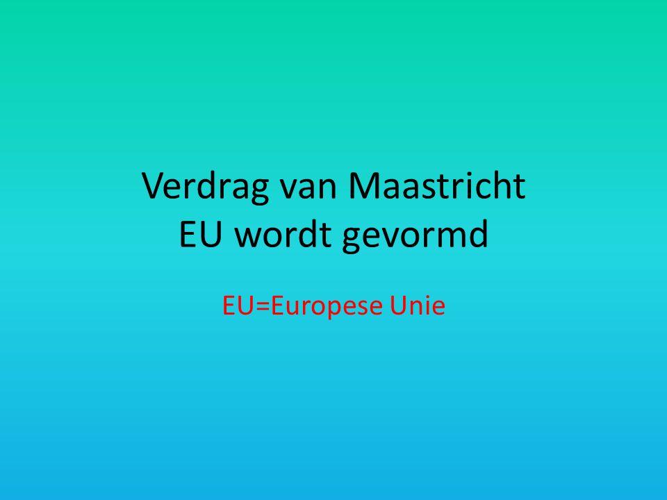 Verdrag van Maastricht EU wordt gevormd EU=Europese Unie