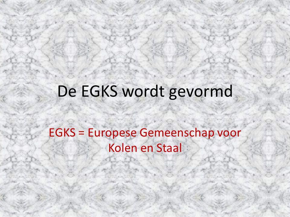 De EGKS wordt gevormd EGKS = Europese Gemeenschap voor Kolen en Staal