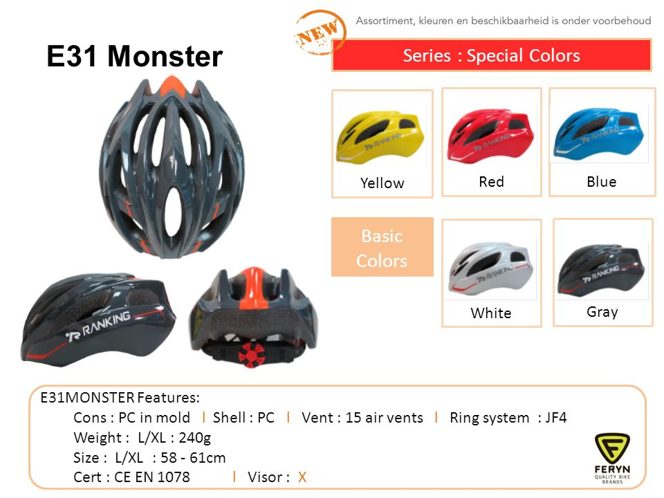 White Gray Yellow Red E31MONSTER Features: Cons : PC in mold l Shell : PC l Vent : 15 air vents l Ring system : JF4 Weight : L/XL : 240g Size : L/XL :