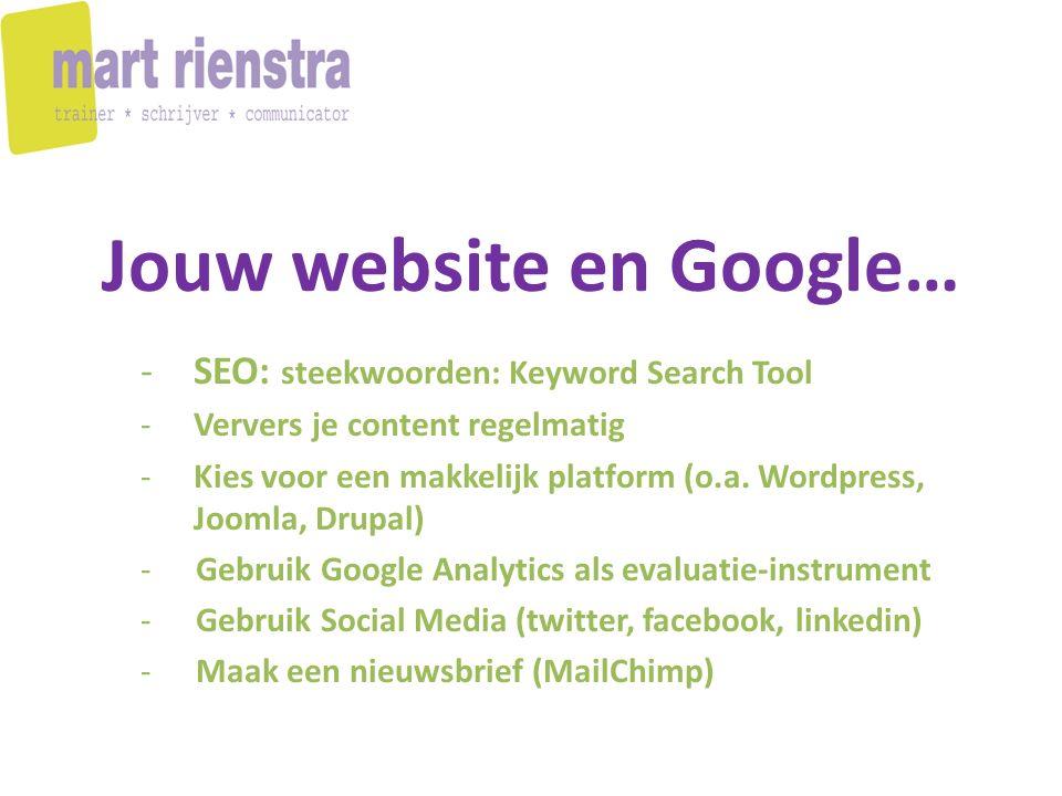 Jouw website en Google… -SEO: steekwoorden: Keyword Search Tool -Ververs je content regelmatig -Kies voor een makkelijk platform (o.a. Wordpress, Joom