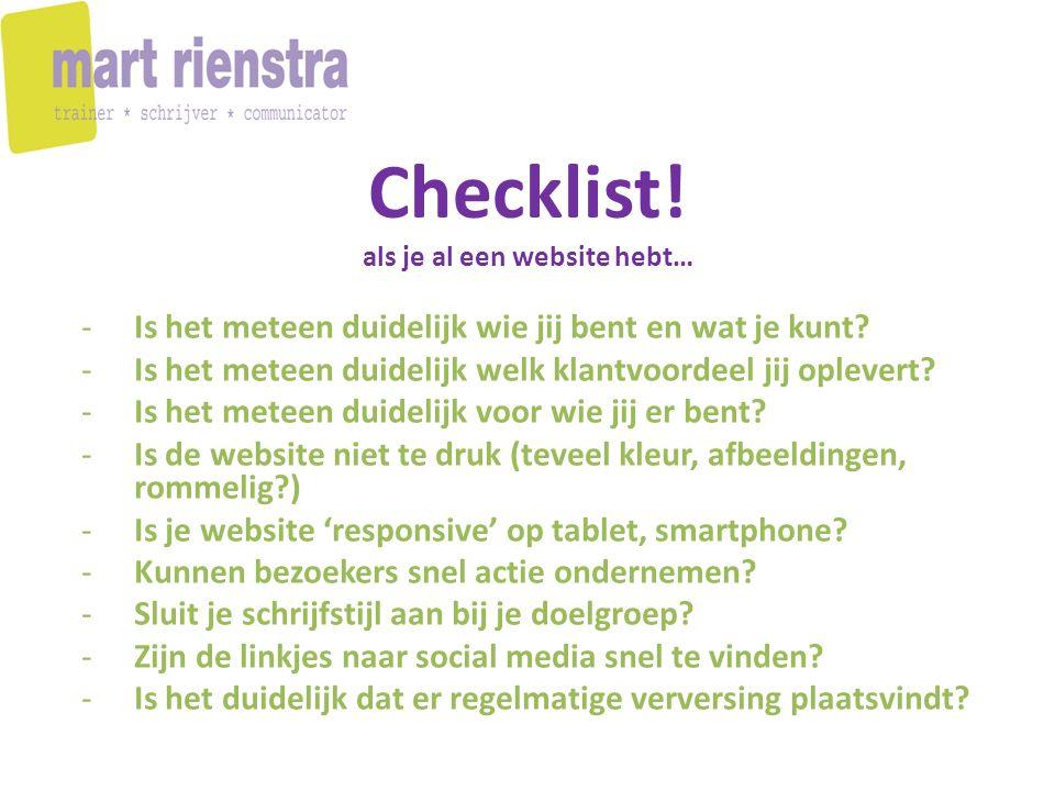 Checklist! als je al een website hebt… -Is het meteen duidelijk wie jij bent en wat je kunt? -Is het meteen duidelijk welk klantvoordeel jij oplevert?