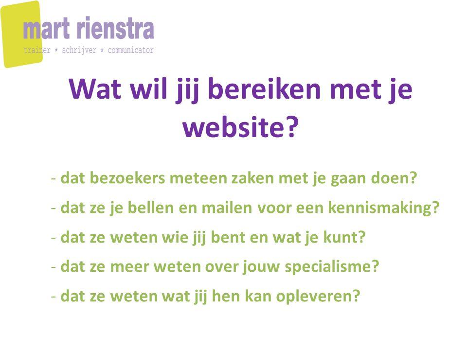 Wat wil jij bereiken met je website? - dat bezoekers meteen zaken met je gaan doen? - dat ze je bellen en mailen voor een kennismaking? - dat ze weten