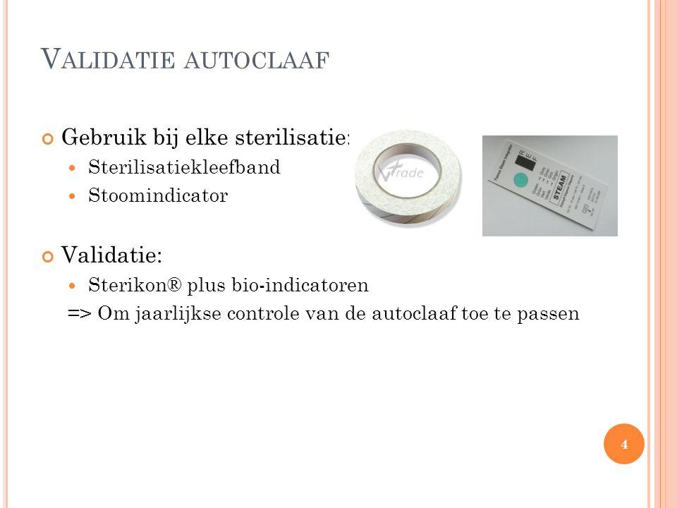 V ALIDATIE AUTOCLAAF Gebruik bij elke sterilisatie: Sterilisatiekleefband Stoomindicator Validatie: Sterikon® plus bio-indicatoren => Om jaarlijkse co